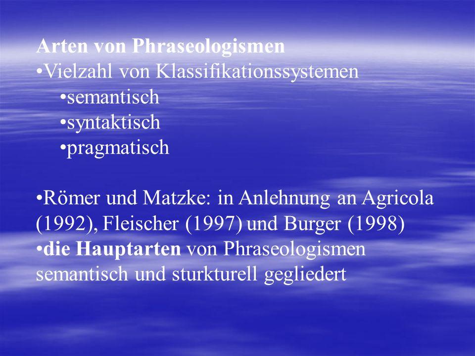 Arten von Phraseologismen Vielzahl von Klassifikationssystemen semantisch syntaktisch pragmatisch Römer und Matzke: in Anlehnung an Agricola (1992), Fleischer (1997) und Burger (1998) die Hauptarten von Phraseologismen semantisch und sturkturell gegliedert