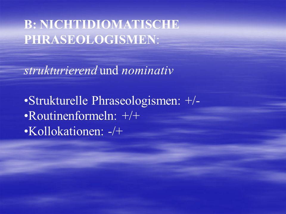 B: NICHTIDIOMATISCHE PHRASEOLOGISMEN: strukturierend und nominativ Strukturelle Phraseologismen: +/- Routinenformeln: +/+ Kollokationen: -/+