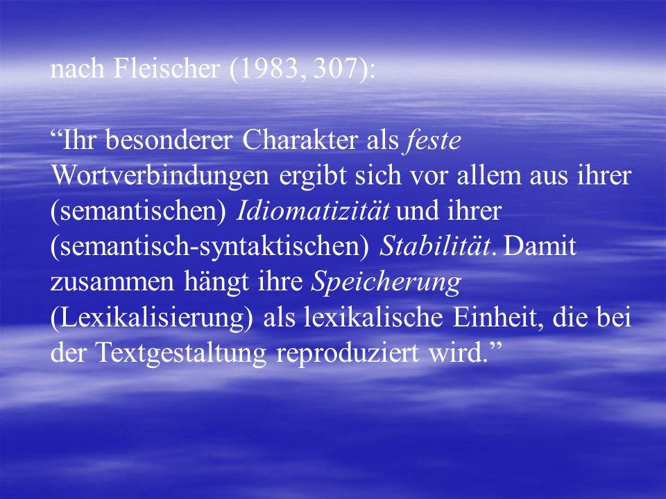 nach Fleischer (1983, 307): Ihr besonderer Charakter als feste Wortverbindungen ergibt sich vor allem aus ihrer (semantischen) Idiomatizität und ihrer (semantisch-syntaktischen) Stabilität.