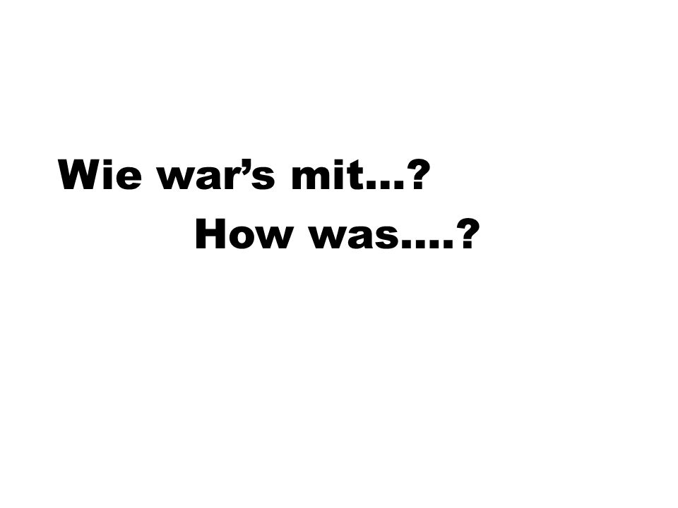 Wie war's mit…? How was….?