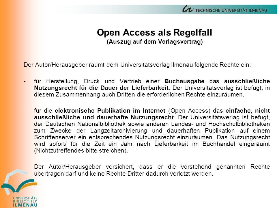 Open Access als Regelfall (Auszug auf dem Verlagsvertrag) Der Autor/Herausgeber räumt dem Universitätsverlag Ilmenau folgende Rechte ein: -für Herstellung, Druck und Vertrieb einer Buchausgabe das ausschließliche Nutzungsrecht für die Dauer der Lieferbarkeit.