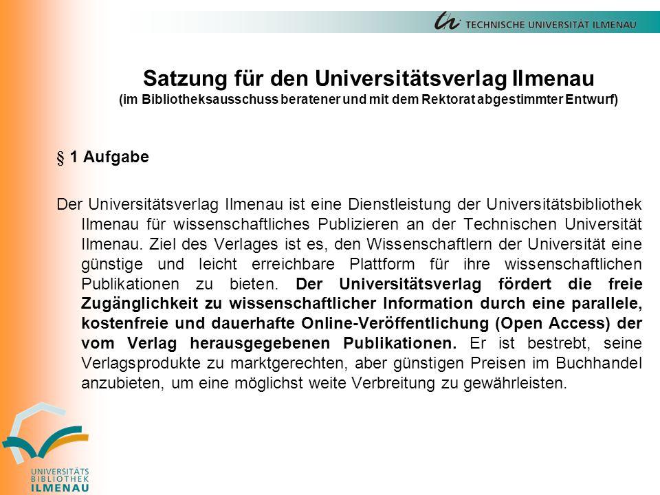 Satzung für den Universitätsverlag Ilmenau (im Bibliotheksausschuss beratener und mit dem Rektorat abgestimmter Entwurf) § 1 Aufgabe Der Universitätsverlag Ilmenau ist eine Dienstleistung der Universitätsbibliothek Ilmenau für wissenschaftliches Publizieren an der Technischen Universität Ilmenau.