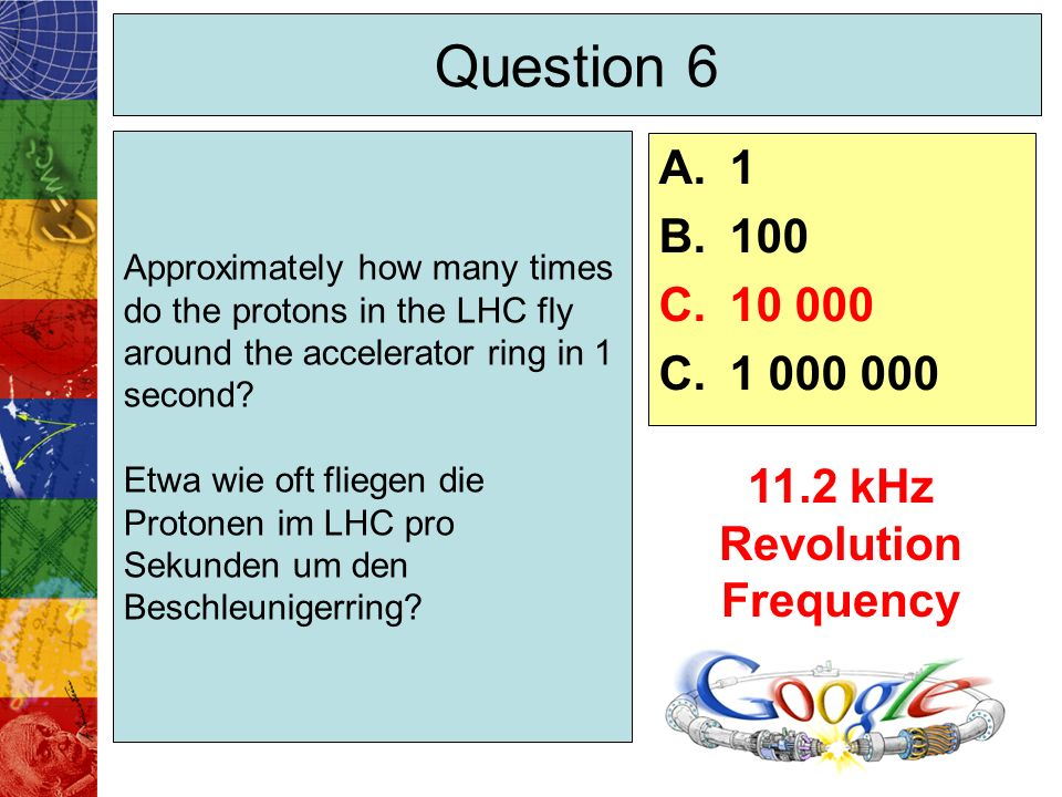 Question 6 Approximately how many times do the protons in the LHC fly around the accelerator ring in 1 second.