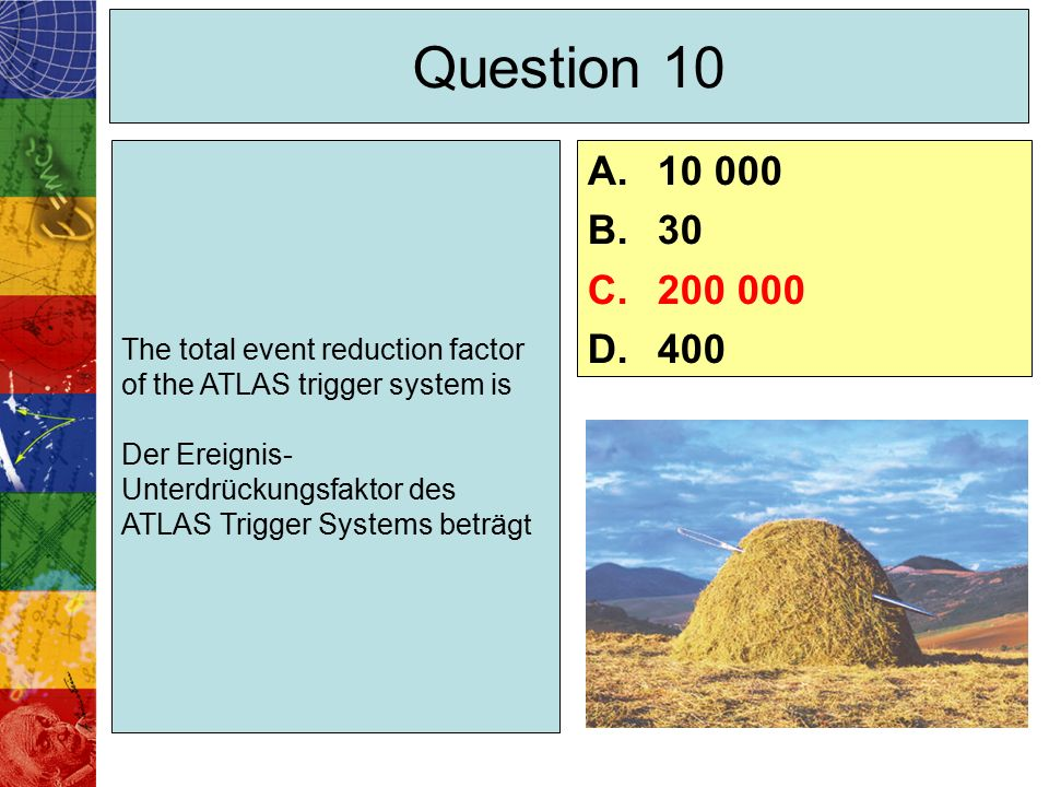 Question 10 The total event reduction factor of the ATLAS trigger system is Der Ereignis- Unterdrückungsfaktor des ATLAS Trigger Systems beträgt A.10 000 B.30 C.200 000 D.400