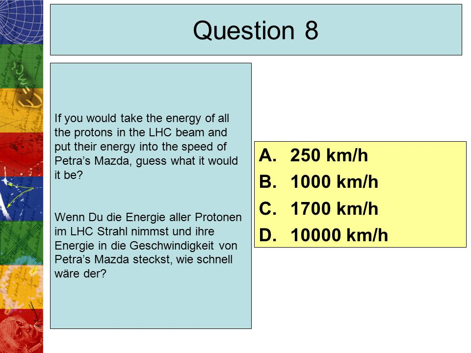 Question 8 If you would take the energy of all the protons in the LHC beam and put their energy into the speed of Petra's Mazda, guess what it would it be.