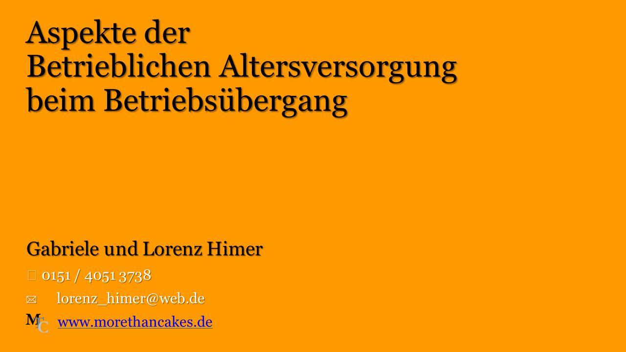 Gabriele und Lorenz Himer ☎ 0151 / 4051 3738 ✉ lorenz_himer@web.de www.morethancakes.de Aspekte der Betrieblichen Altersversorgung beim Betriebsüberga