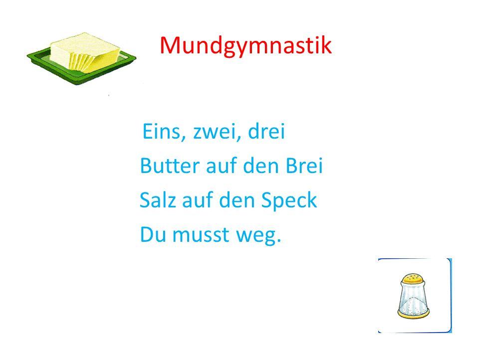 Mundgymnastik Eins, zwei, drei Butter auf den Brei Salz auf den Speck Du musst weg.