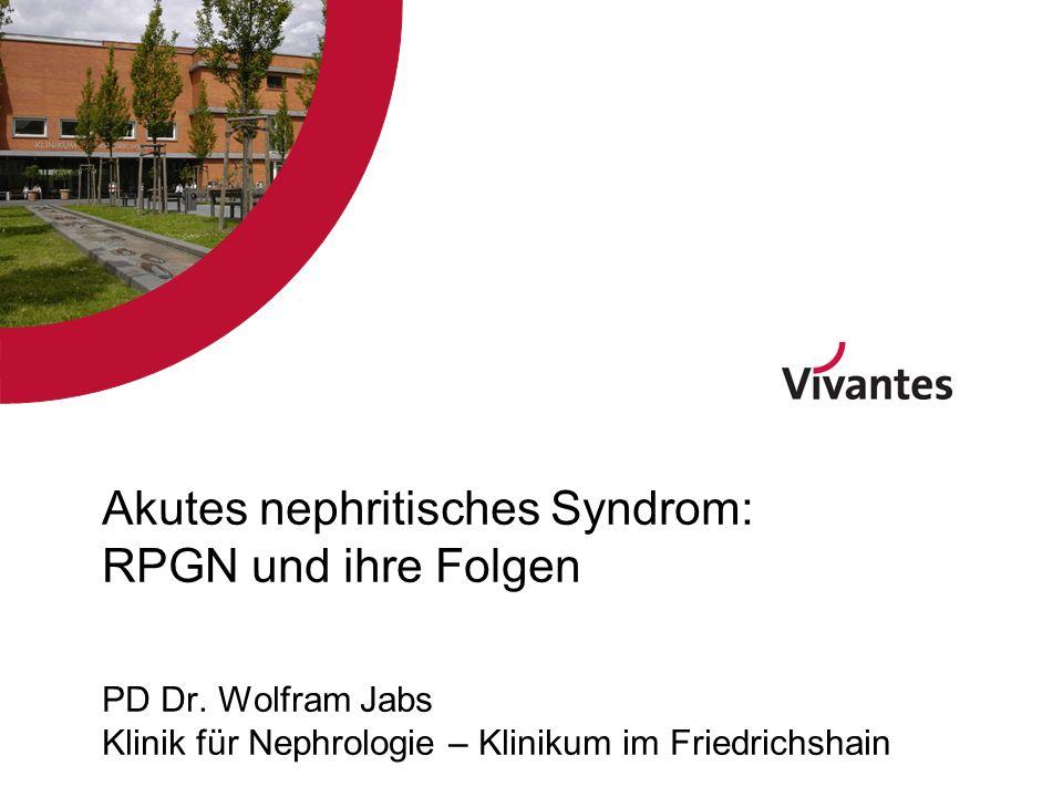 Akutes nephritisches Syndrom: RPGN und ihre Folgen PD Dr. Wolfram Jabs Klinik für Nephrologie – Klinikum im Friedrichshain