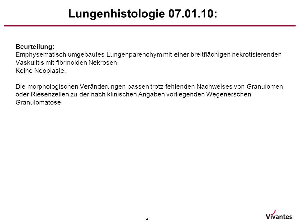-26- Lungenhistologie 07.01.10: Beurteilung: Emphysematisch umgebautes Lungenparenchym mit einer breitflächigen nekrotisierenden Vaskulitis mit fibrin