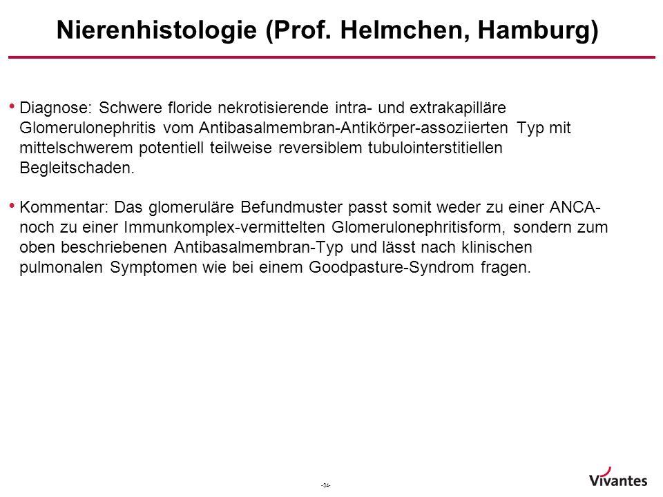 -34- Nierenhistologie (Prof. Helmchen, Hamburg) Diagnose: Schwere floride nekrotisierende intra- und extrakapilläre Glomerulonephritis vom Antibasalme