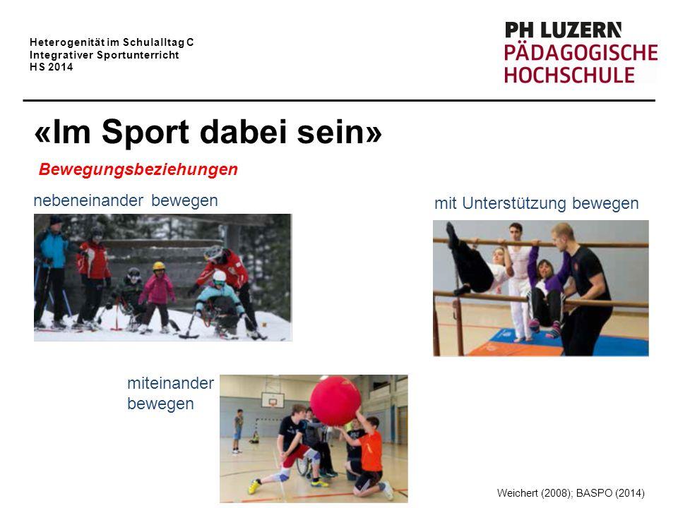 Heterogenität im Schulalltag C Integrativer Sportunterricht HS 2014 «Im Sport dabei sein» Bewegungsbeziehungen nebeneinander bewegen miteinander bewegen mit Unterstützung bewegen Weichert (2008); BASPO (2014)