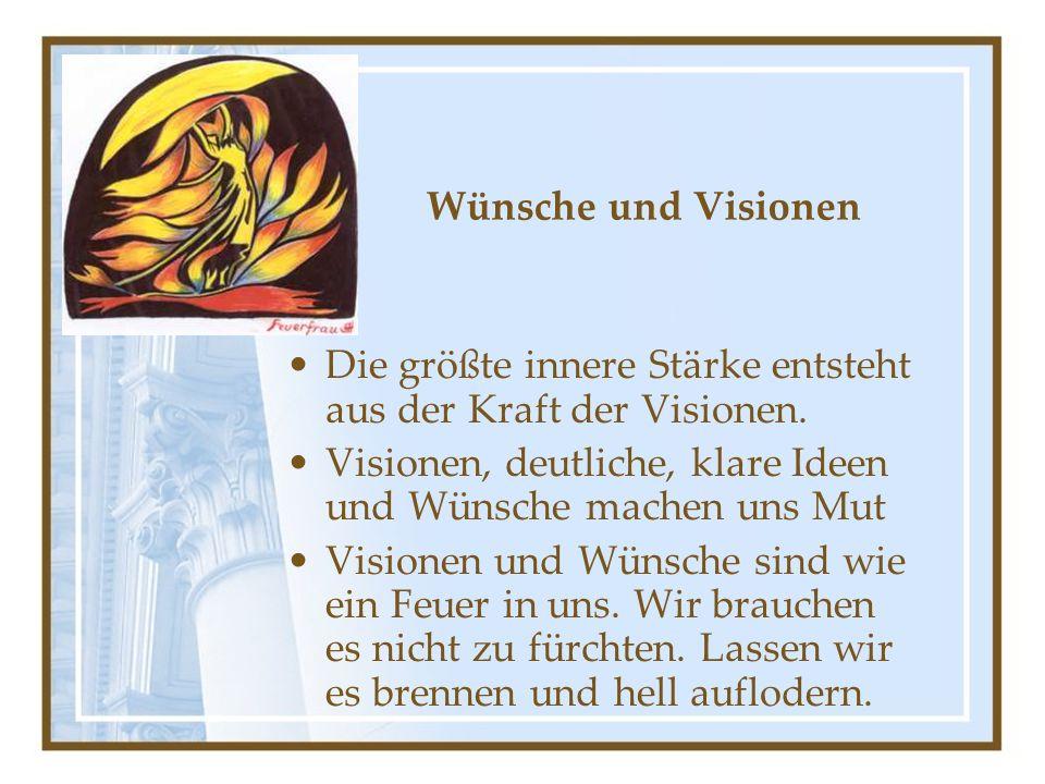Wünsche und Visionen Die größte innere Stärke entsteht aus der Kraft der Visionen.