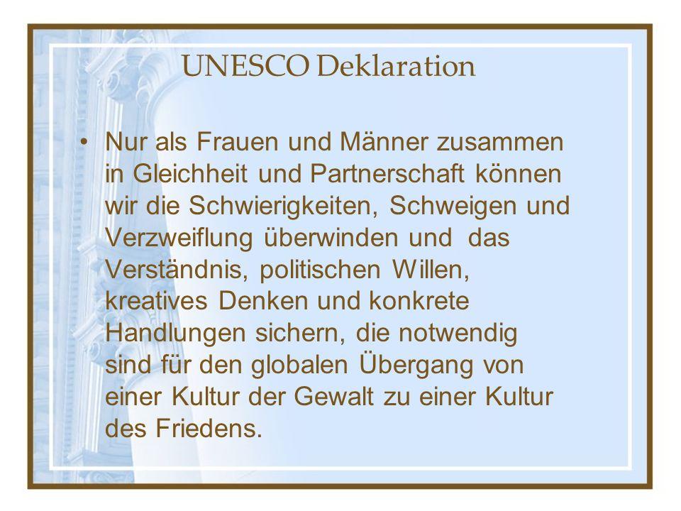 UNESCO Deklaration Nur als Frauen und Männer zusammen in Gleichheit und Partnerschaft können wir die Schwierigkeiten, Schweigen und Verzweiflung überwinden und das Verständnis, politischen Willen, kreatives Denken und konkrete Handlungen sichern, die notwendig sind für den globalen Übergang von einer Kultur der Gewalt zu einer Kultur des Friedens.