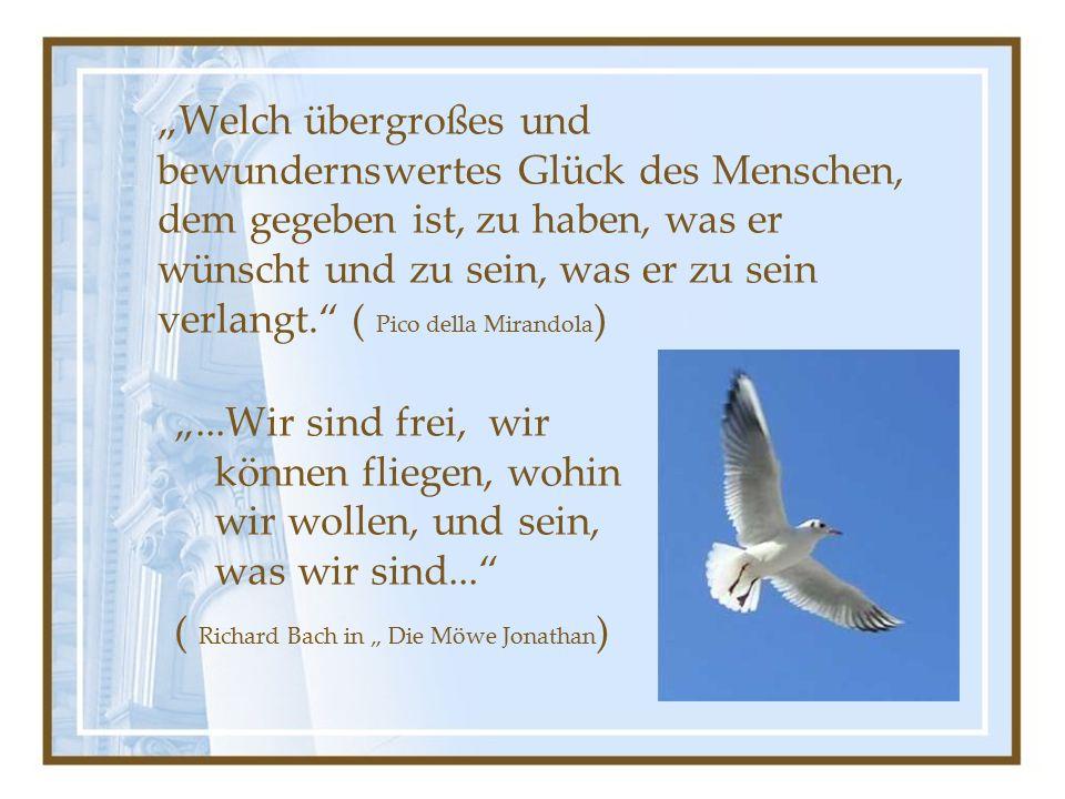 """""""Welch übergroßes und bewundernswertes Glück des Menschen, dem gegeben ist, zu haben, was er wünscht und zu sein, was er zu sein verlangt. ( Pico della Mirandola ) """"...Wir sind frei, wir können fliegen, wohin wir wollen, und sein, was wir sind... ( Richard Bach in """" Die Möwe Jonathan )"""