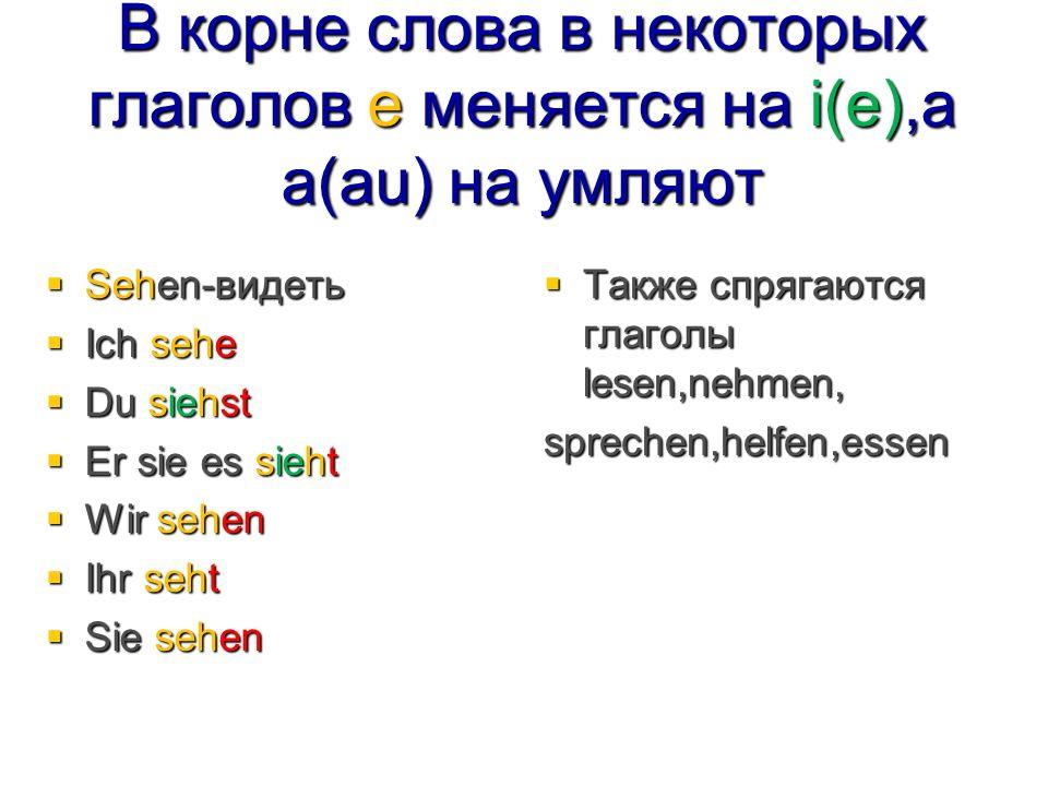 В корне слова в некоторых глаголов е меняется на i(e),а а(au) на умляют  Sehen-видеть  Ich sehe  Du siehst  Er sie es sieht  Wir sehen  Ihr seht  Sie sehen  Также спрягаются глаголы lesen,nehmen, sprechen,helfen,essen