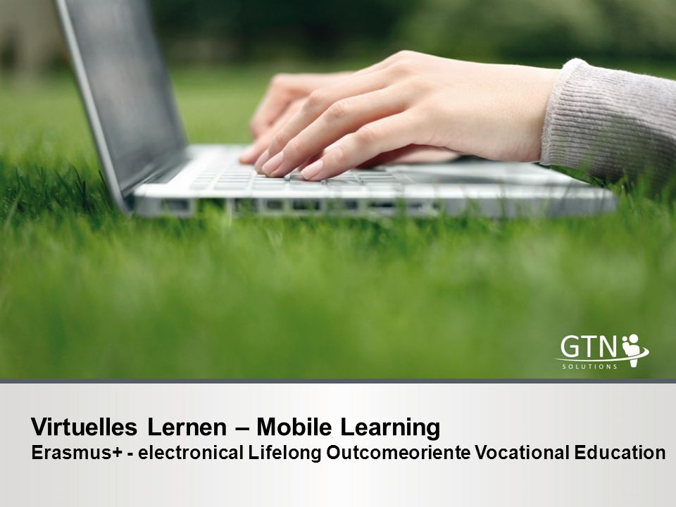 Virtuelles Lernen – Mobile Learning Erasmus+ - electronical Lifelong Outcomeoriente Vocational Education
