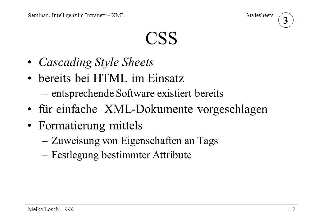 """Seminar """"Intelligenz im Intranet – XML Meiko Lösch, 1999 Stylesheets 12 CSS Cascading Style Sheets bereits bei HTML im Einsatz –entsprechende Software existiert bereits für einfache XML-Dokumente vorgeschlagen Formatierung mittels –Zuweisung von Eigenschaften an Tags –Festlegung bestimmter Attribute 3"""