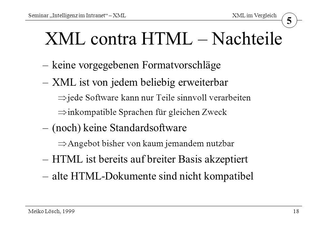 """Seminar """"Intelligenz im Intranet – XML Meiko Lösch, 1999 XML im Vergleich 18 XML contra HTML – Nachteile –keine vorgegebenen Formatvorschläge –XML ist von jedem beliebig erweiterbar  jede Software kann nur Teile sinnvoll verarbeiten  inkompatible Sprachen für gleichen Zweck –(noch) keine Standardsoftware  Angebot bisher von kaum jemandem nutzbar –HTML ist bereits auf breiter Basis akzeptiert –alte HTML-Dokumente sind nicht kompatibel 5"""
