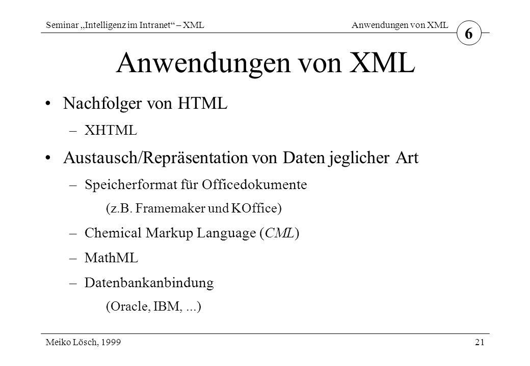 """Seminar """"Intelligenz im Intranet – XML Meiko Lösch, 1999 Anwendungen von XML 21 Anwendungen von XML Nachfolger von HTML –XHTML Austausch/Repräsentation von Daten jeglicher Art –Speicherformat für Officedokumente (z.B."""