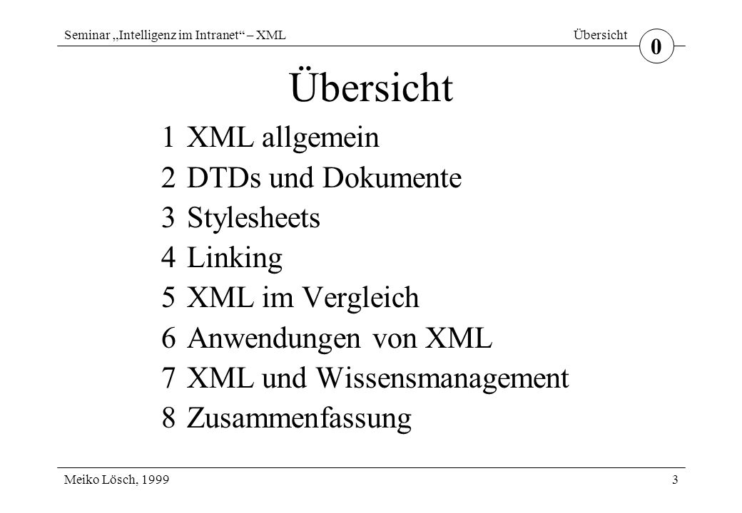 """Seminar """"Intelligenz im Intranet – XML Meiko Lösch, 1999 Übersicht 3 1XML allgemein 2DTDs und Dokumente 3Stylesheets 4Linking 5XML im Vergleich 6Anwendungen von XML 7XML und Wissensmanagement 8Zusammenfassung 0"""