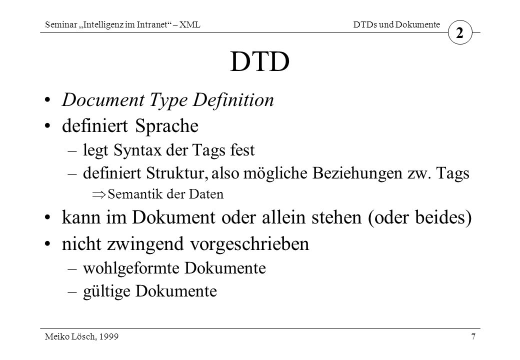 "Seminar ""Intelligenz im Intranet"" – XML Meiko Lösch, 1999 DTDs und Dokumente 7 DTD Document Type Definition definiert Sprache –legt Syntax der Tags fe"