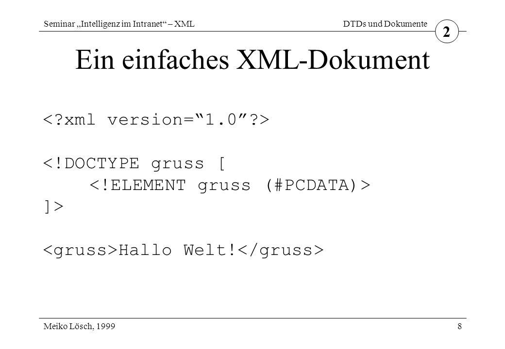 """Seminar """"Intelligenz im Intranet – XML Meiko Lösch, 1999 DTDs und Dokumente 8 Ein einfaches XML-Dokument 2 <!DOCTYPE gruss [ ]> Hallo Welt!"""