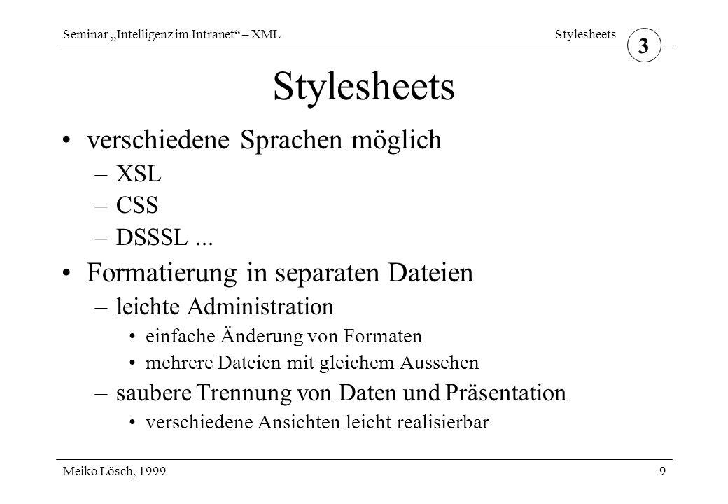 """Seminar """"Intelligenz im Intranet – XML Meiko Lösch, 1999 Stylesheets 10 XSL Extensible Stylesheet Language vom W3C entworfen speziell für XML entwickelt für komplexe XML-Dokumente vorgesehen noch nicht endgültig spezifiziert zweigeteilt –Transformation –Formatierung 3"""
