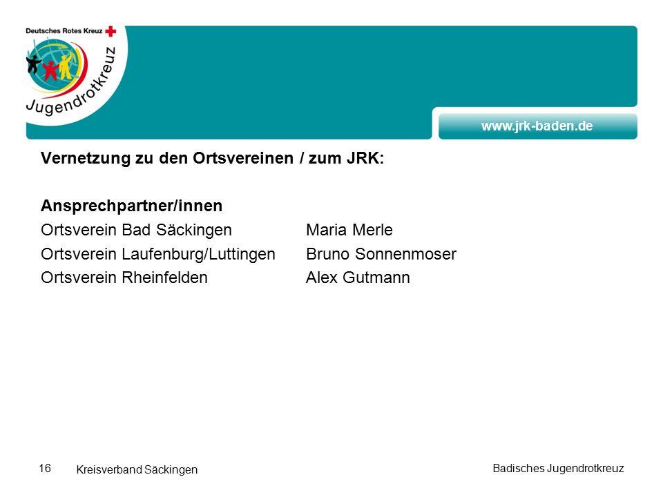 www.jrk-baden.de Kreisverband Säckingen Vernetzung zu den Ortsvereinen / zum JRK: Ansprechpartner/innen Ortsverein Bad SäckingenMaria Merle Ortsverein Laufenburg/LuttingenBruno Sonnenmoser Ortsverein RheinfeldenAlex Gutmann Badisches Jugendrotkreuz16