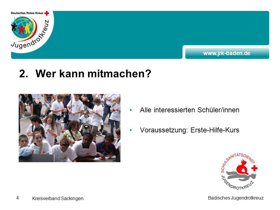 www.jrk-baden.de Kreisverband Säckingen Badisches Jugendrotkreuz4 Alle interessierten Schüler/innen Voraussetzung: Erste-Hilfe-Kurs 2.Wer kann mitmachen