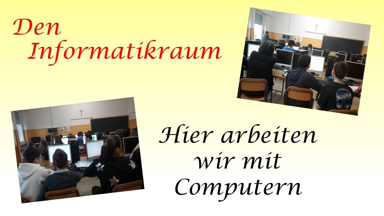 Den Informatikraum Hier arbeiten wir mit Computern