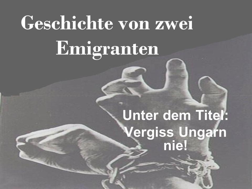Geschichte von zwei Emigranten Unter dem Titel: Vergiss Ungarn nie!