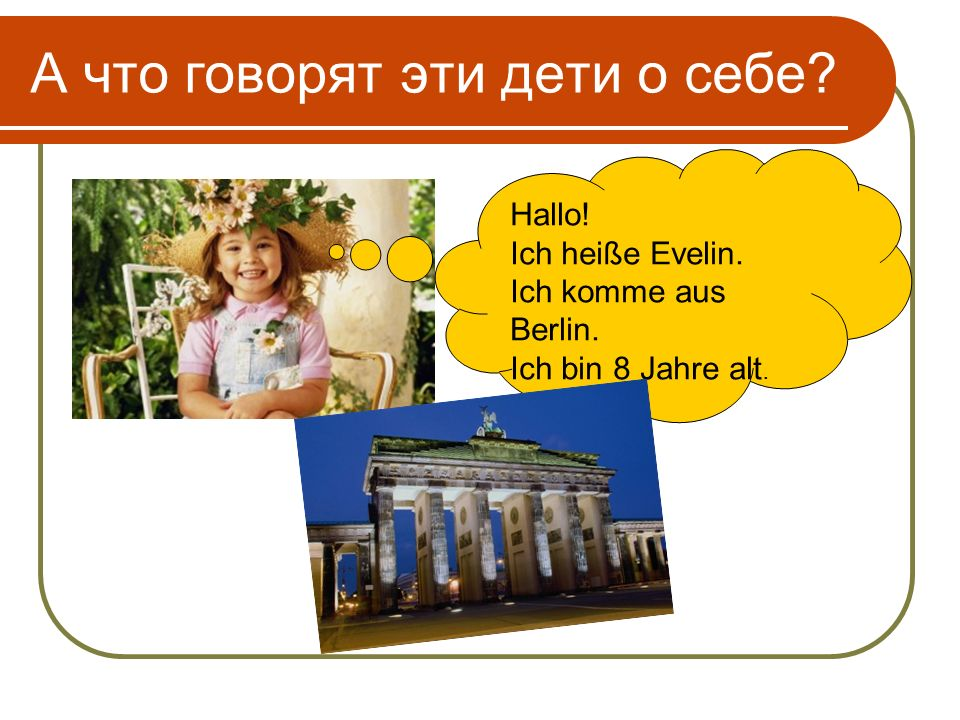 А что говорят эти дети о себе Hallo! Ich heiße Evelin. Ich komme aus Berlin. Ich bin 8 Jahre alt.