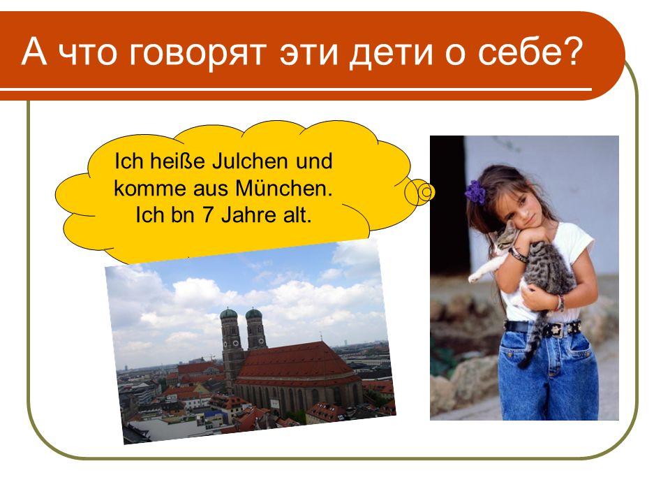 А что говорят эти дети о себе Ich heiße Julchen und komme aus München. Ich bn 7 Jahre alt.