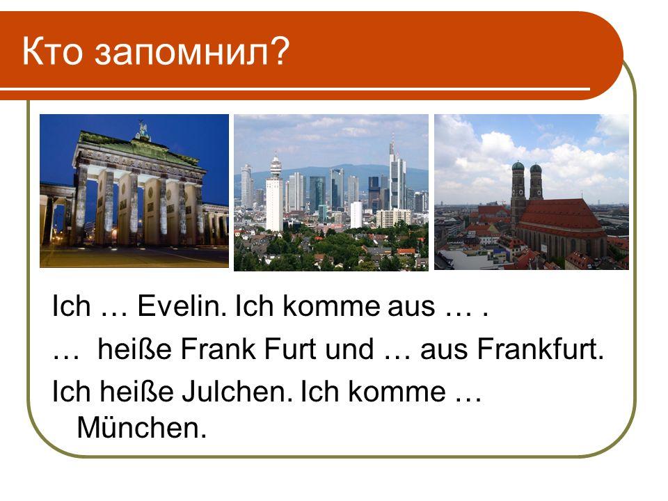 Кто запомнил. Ich … Evelin. Ich komme aus …. … heiße Frank Furt und … aus Frankfurt.
