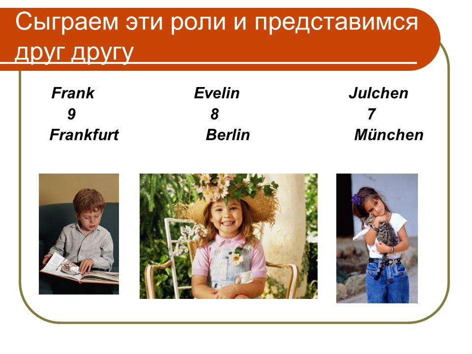 Сыграем эти роли и представимся друг другу Frank Evelin Julchen 9 8 7 Frankfurt Berlin München