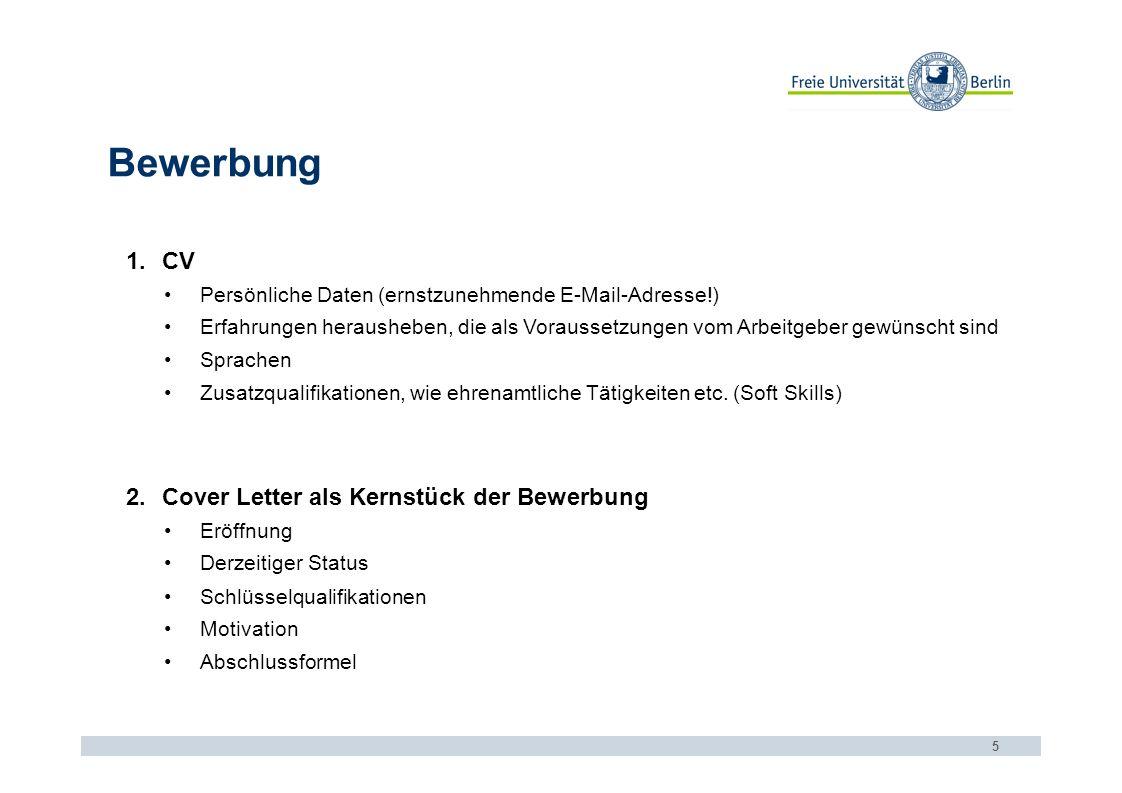 Bewerbung 5 1.CV Persönliche Daten (ernstzunehmende E-Mail-Adresse!) Erfahrungen herausheben, die als Voraussetzungen vom Arbeitgeber gewünscht sind Sprachen Zusatzqualifikationen, wie ehrenamtliche Tätigkeiten etc.