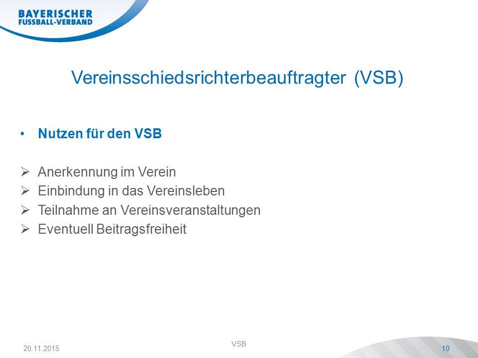 Vereinsschiedsrichterbeauftragter (VSB) Nutzen für den VSB  Anerkennung im Verein  Einbindung in das Vereinsleben  Teilnahme an Vereinsveranstaltungen  Eventuell Beitragsfreiheit 20.11.2015 VSB 10