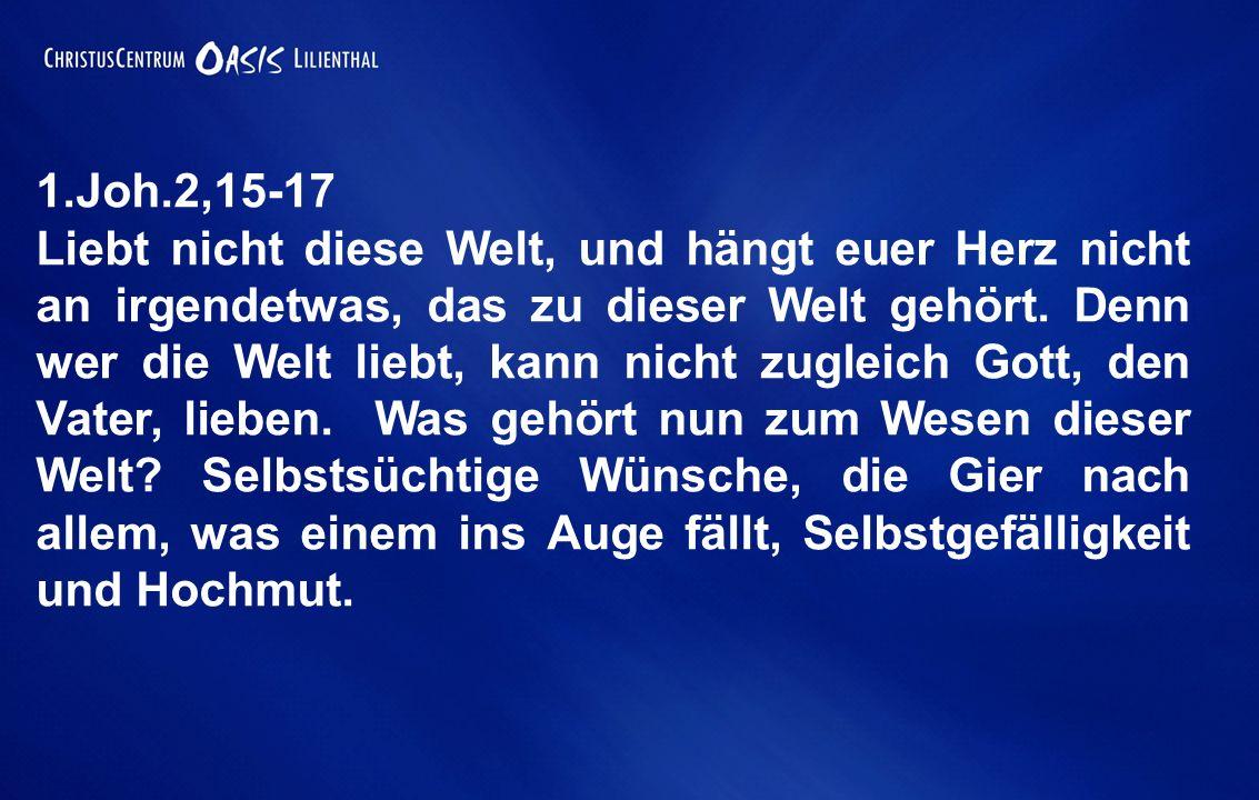 1.Joh.2,15-17 Liebt nicht diese Welt, und hängt euer Herz nicht an irgendetwas, das zu dieser Welt gehört. Denn wer die Welt liebt, kann nicht zugleic