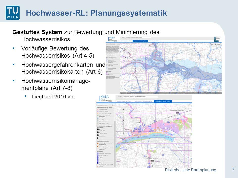 7 Gestuftes System zur Bewertung und Minimierung des Hochwasserrisikos Vorläufige Bewertung des Hochwasserrisikos (Art 4-5) Hochwassergefahrenkarten und Hochwasserrisikokarten (Art 6) Hochwasserrisikomanage- mentpläne (Art 7-8) Liegt seit 2016 vor Risikobasierte Raumplanung Hochwasser-RL: Planungssystematik