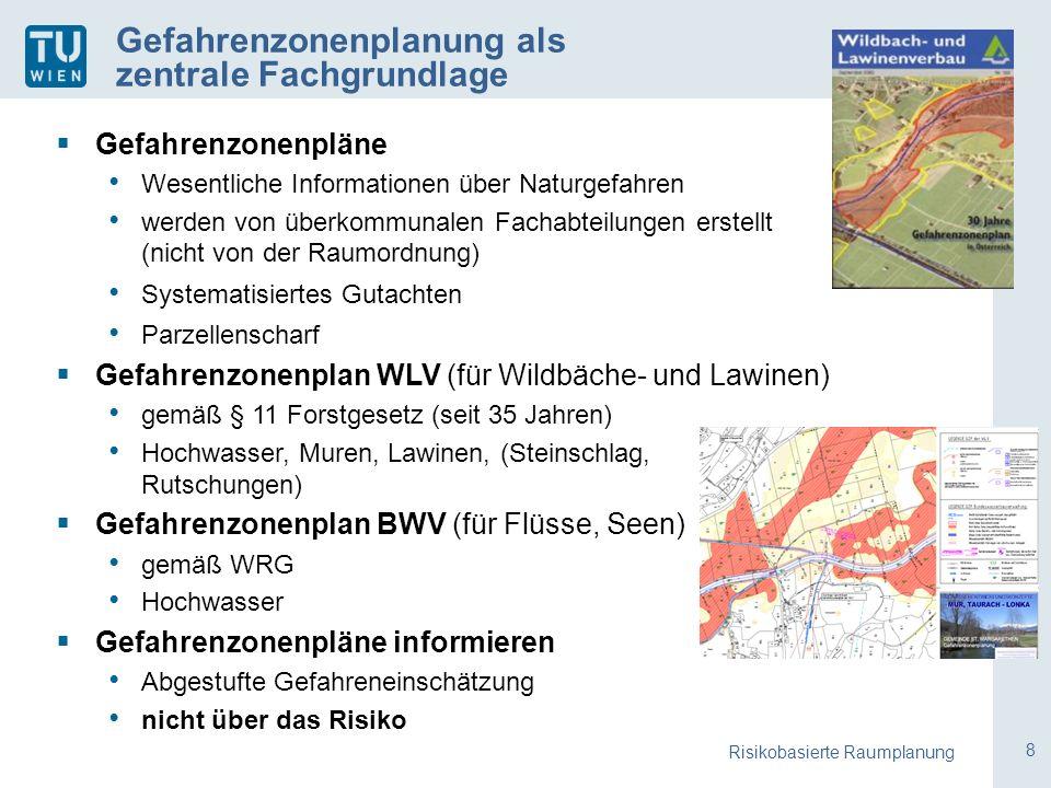 8 Gefahrenzonenplanung als zentrale Fachgrundlage  Gefahrenzonenpläne Wesentliche Informationen über Naturgefahren werden von überkommunalen Fachabteilungen erstellt (nicht von der Raumordnung) Systematisiertes Gutachten Parzellenscharf  Gefahrenzonenplan WLV (für Wildbäche- und Lawinen) gemäß § 11 Forstgesetz (seit 35 Jahren) Hochwasser, Muren, Lawinen, (Steinschlag, Rutschungen)  Gefahrenzonenplan BWV (für Flüsse, Seen) gemäß WRG Hochwasser  Gefahrenzonenpläne informieren Abgestufte Gefahreneinschätzung nicht über das Risiko Risikobasierte Raumplanung