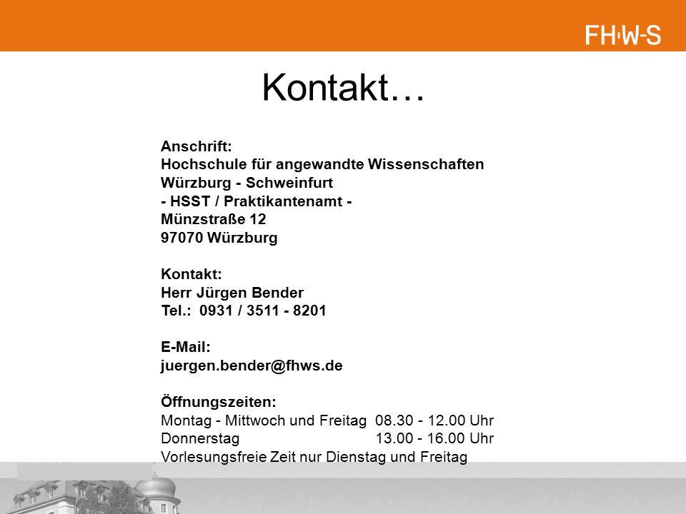 Kontakt… Anschrift: Hochschule für angewandte Wissenschaften Würzburg - Schweinfurt - HSST / Praktikantenamt - Münzstraße 12 97070 Würzburg Kontakt: Herr Jürgen Bender Tel.: 0931 / 3511 - 8201 E-Mail: juergen.bender@fhws.de Öffnungszeiten: Montag - Mittwoch und Freitag 08.30 - 12.00 Uhr Donnerstag 13.00 - 16.00 Uhr Vorlesungsfreie Zeit nur Dienstag und Freitag