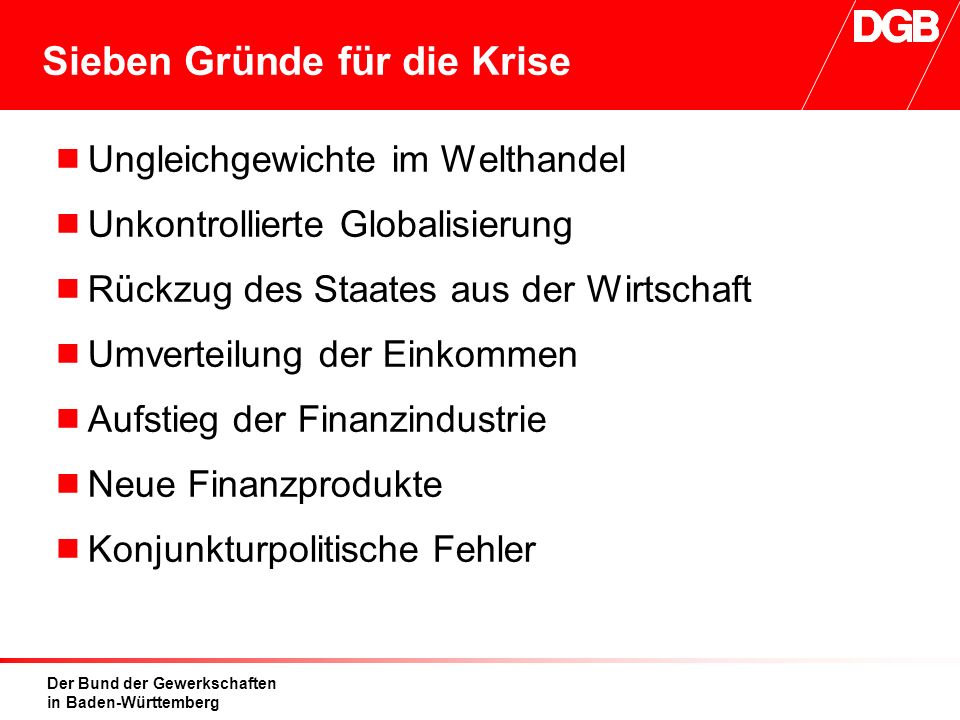 Der Bund der Gewerkschaften in Baden-Württemberg Sieben Gründe für die Krise  Ungleichgewichte im Welthandel  Unkontrollierte Globalisierung  Rückzug des Staates aus der Wirtschaft  Umverteilung der Einkommen  Aufstieg der Finanzindustrie  Neue Finanzprodukte  Konjunkturpolitische Fehler