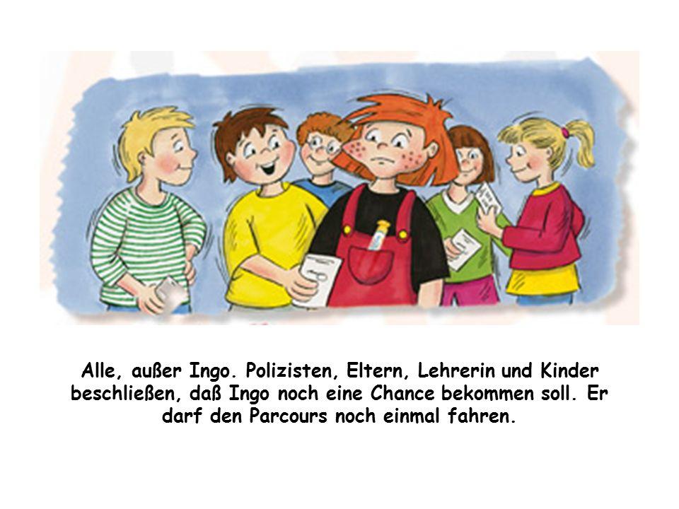 Alle, außer Ingo. Polizisten, Eltern, Lehrerin und Kinder beschließen, daß Ingo noch eine Chance bekommen soll. Er darf den Parcours noch einmal fahre