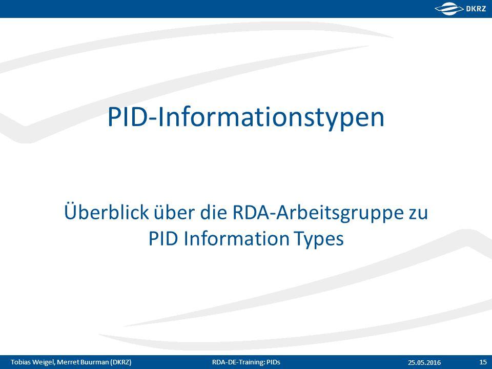 Tobias Weigel, Merret Buurman (DKRZ) PID-Informationstypen Überblick über die RDA-Arbeitsgruppe zu PID Information Types 25.05.2016 RDA-DE-Training: PIDs15