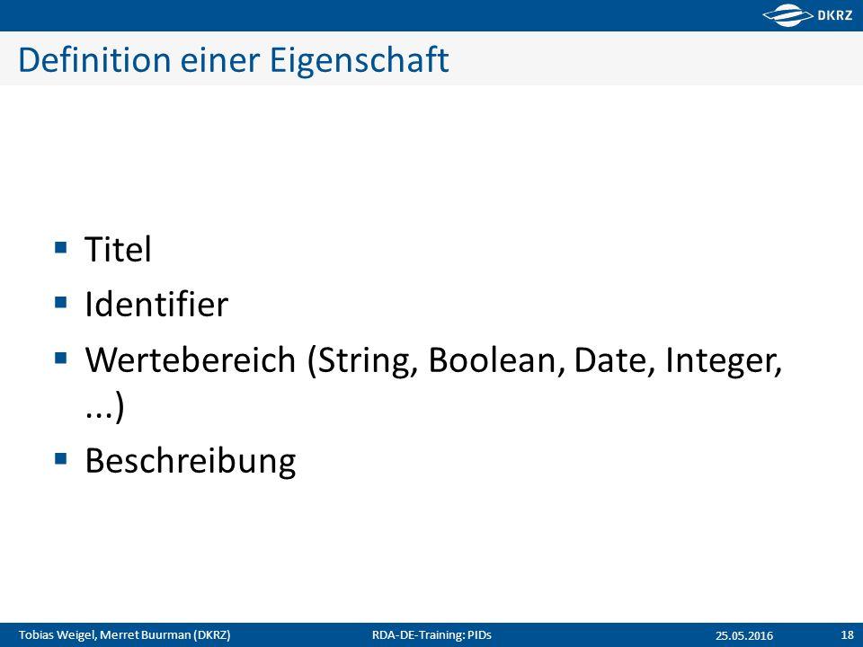 Tobias Weigel, Merret Buurman (DKRZ) Definition einer Eigenschaft  Titel  Identifier  Wertebereich (String, Boolean, Date, Integer,...)  Beschreibung 25.05.2016 RDA-DE-Training: PIDs18