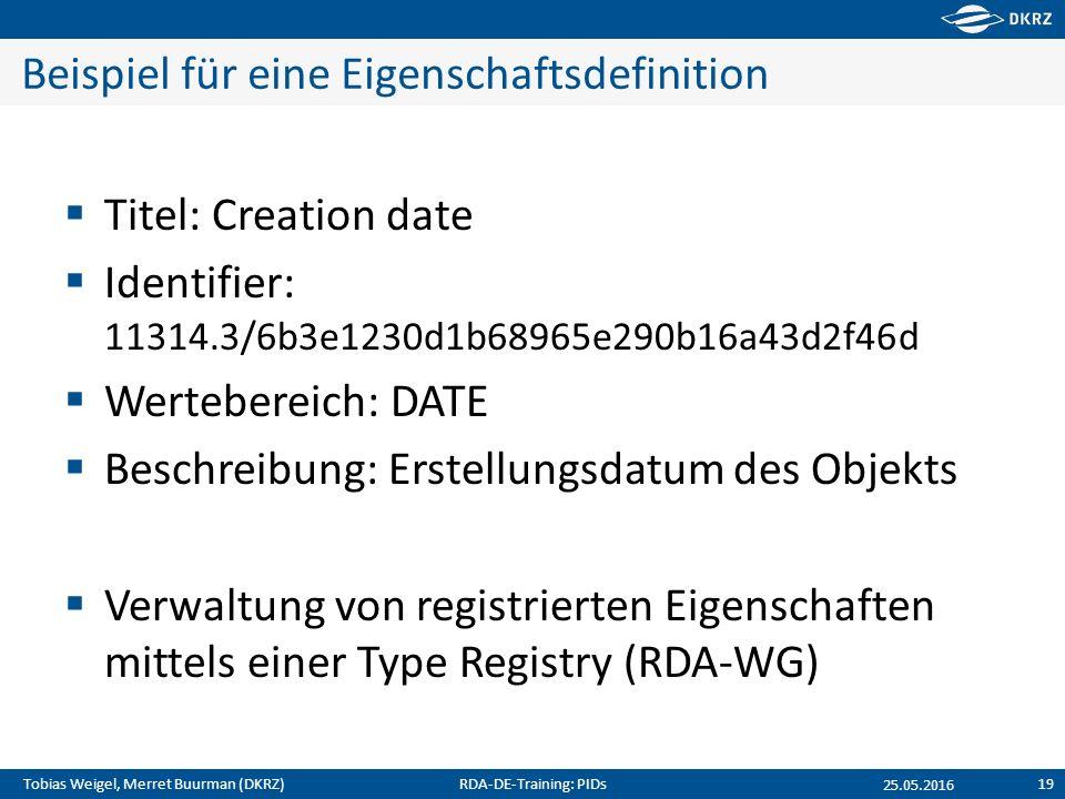 Tobias Weigel, Merret Buurman (DKRZ) Beispiel für eine Eigenschaftsdefinition  Titel: Creation date  Identifier: 11314.3/6b3e1230d1b68965e290b16a43d2f46d  Wertebereich: DATE  Beschreibung: Erstellungsdatum des Objekts  Verwaltung von registrierten Eigenschaften mittels einer Type Registry (RDA-WG) 25.05.2016 RDA-DE-Training: PIDs19