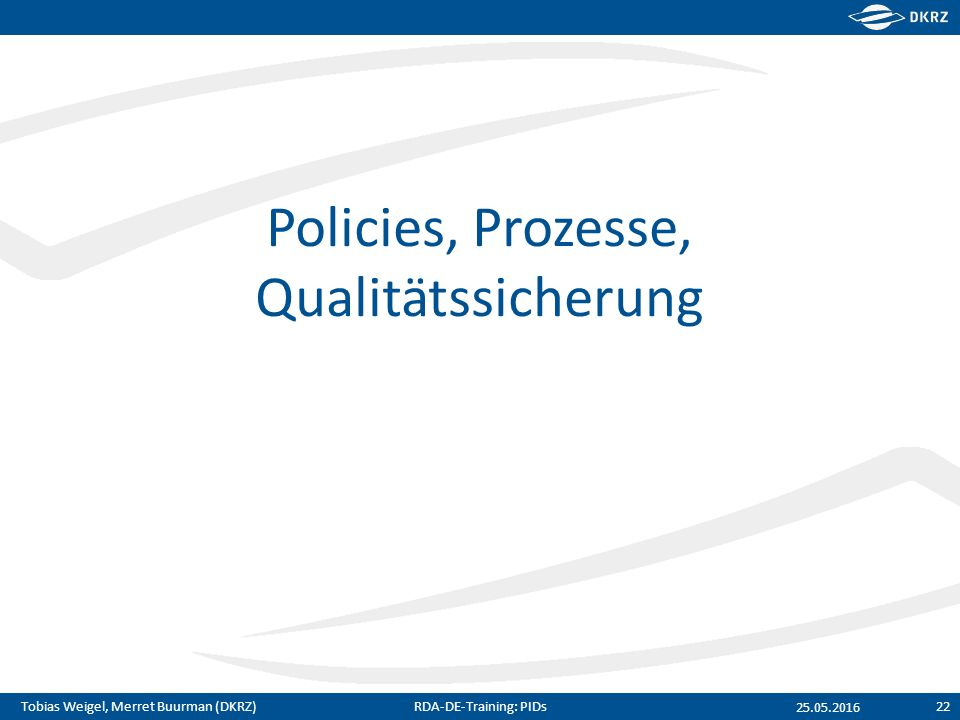 Tobias Weigel, Merret Buurman (DKRZ) Policies, Prozesse, Qualitätssicherung 25.05.2016 RDA-DE-Training: PIDs22