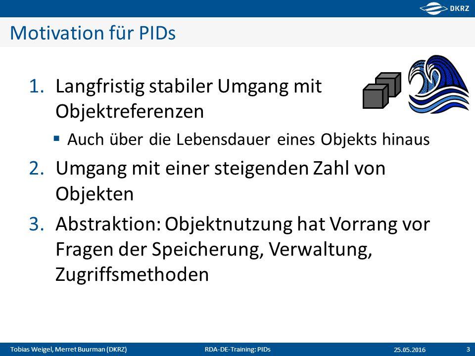 Tobias Weigel, Merret Buurman (DKRZ) Motivation für PIDs 1.Langfristig stabiler Umgang mit Objektreferenzen  Auch über die Lebensdauer eines Objekts