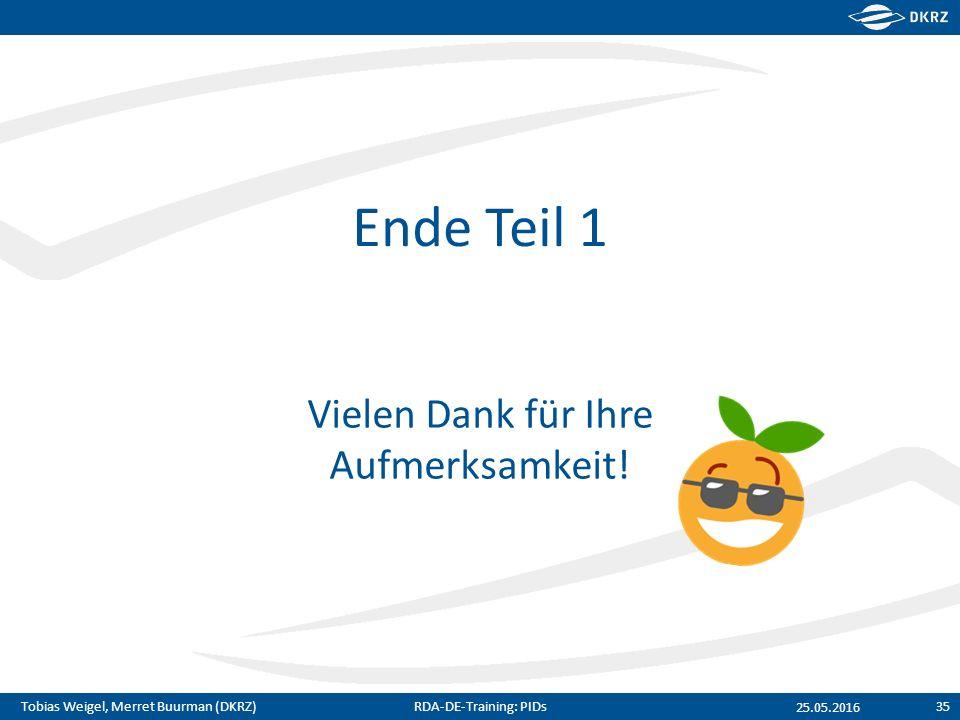 Tobias Weigel, Merret Buurman (DKRZ) Ende Teil 1 Vielen Dank für Ihre Aufmerksamkeit! 25.05.2016 RDA-DE-Training: PIDs35
