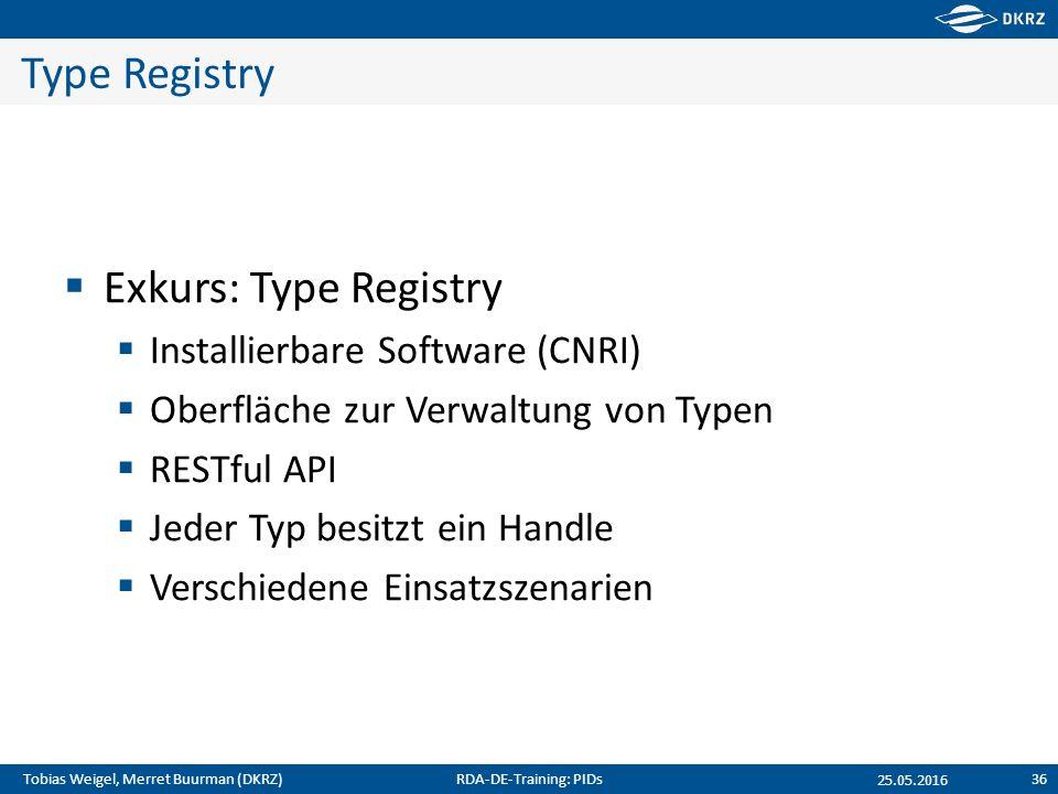 Tobias Weigel, Merret Buurman (DKRZ) Type Registry  Exkurs: Type Registry  Installierbare Software (CNRI)  Oberfläche zur Verwaltung von Typen  RESTful API  Jeder Typ besitzt ein Handle  Verschiedene Einsatzszenarien 25.05.2016 RDA-DE-Training: PIDs36